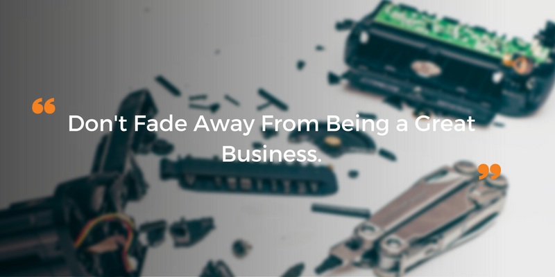 don't fade away from being a great business