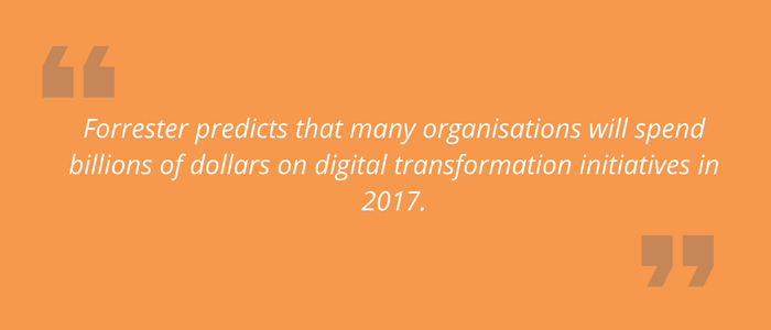 Forrester predicts that many organisations will spend billions of dollars on digital transformation initiatives in 2017.