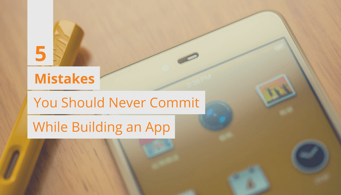 5 Mistakes You Should Never Commit While Building an App
