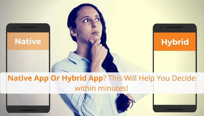 Native App or Hybrid App?This Will Help You Decide within minutes!