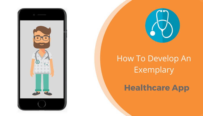 How To Develop An Exemplary Healthcare App