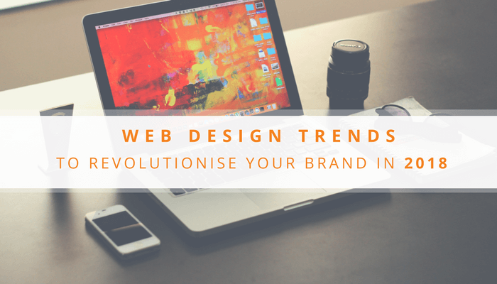 Web Design Trends To Revolutionise Your Brand In 2018