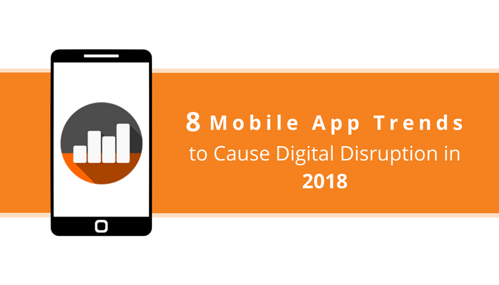8 Mobile App Trends to Cause Digital Disruption in 2018