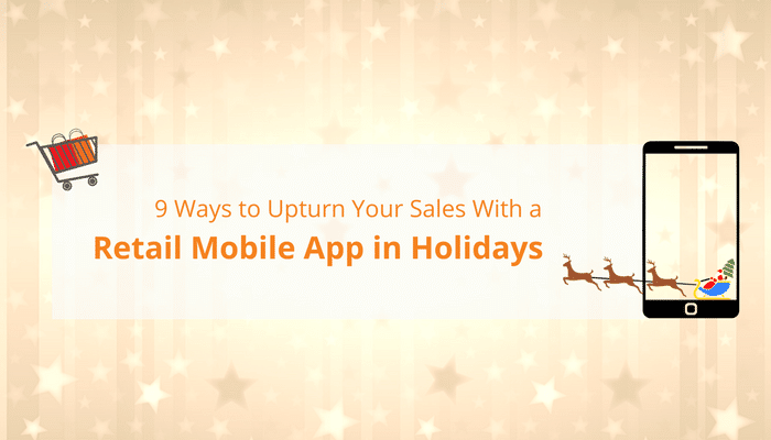 9 Ways to Upturn Your Sales With a Retail Mobile App in Holidays
