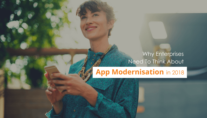 Why Enterprises Need To Think About App Modernisation in 2018