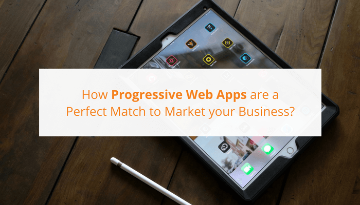 How Progressive Web App is a Perfect Match to Market your Business