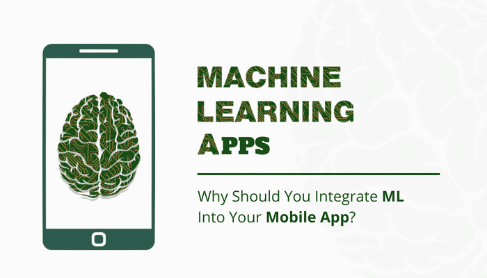 Machine Learning Apps: Why Should You Integrate ML Into Your Mobile App?